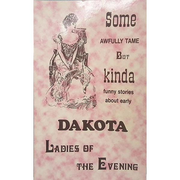 Some Awfully Tame but Kinda Funny Stories about Early Dakota Ladies-of-the-Evening by Bruce Carlson